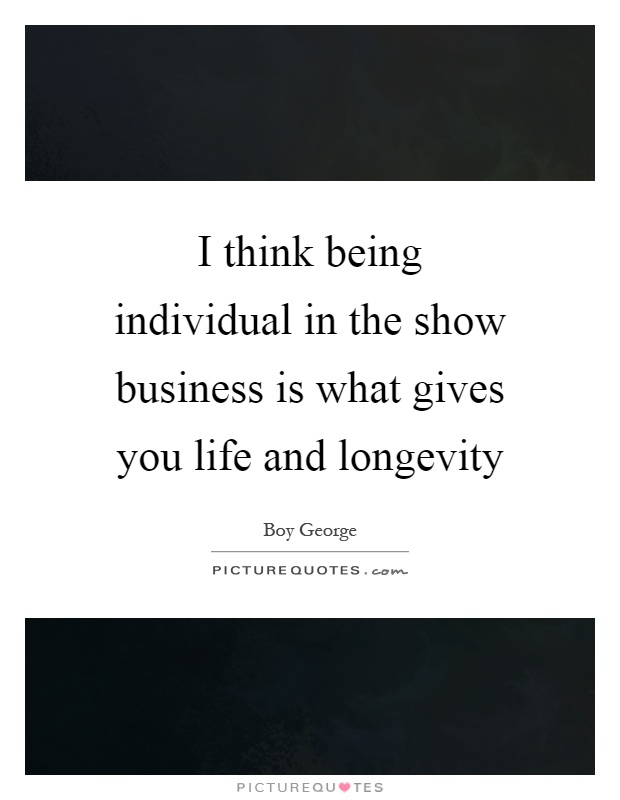 I think being individual in the show business is what gives you life and longevity Picture Quote #1