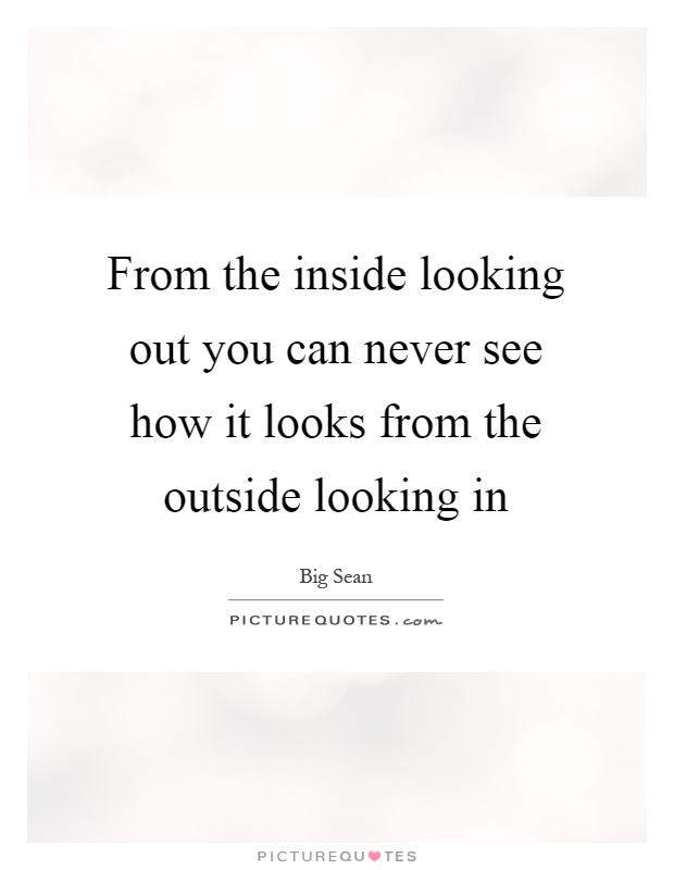 From the inside looking out you can never see how it looks from the outside looking in Picture Quote #1
