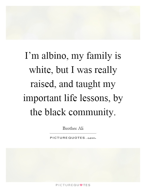 I'm albino, my family is white, but I was really raised, and taught my important life lessons, by the black community Picture Quote #1