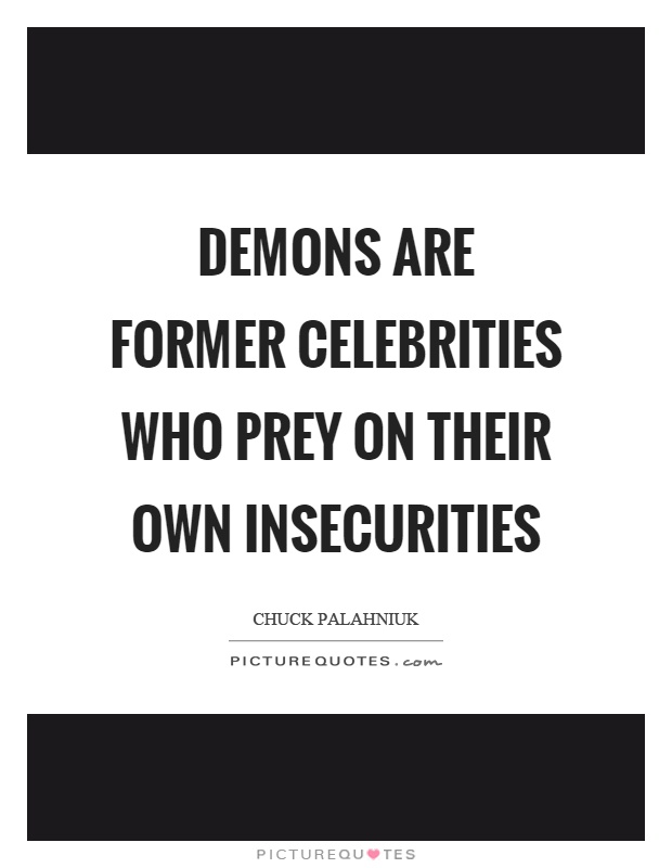 Demons are former celebrities who prey on their own insecurities Picture Quote #1