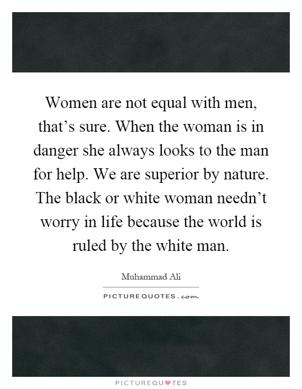 Women are not equal with men, that's sure. When the woman is in danger she always looks to the man for help. We are superior by nature. The black or white woman needn't worry in life because the world is ruled by the white man Picture Quote #1