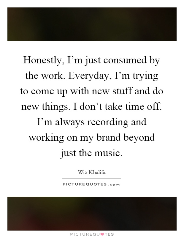 Honestly, I'm just consumed by the work. Everyday, I'm trying to come up with new stuff and do new things. I don't take time off. I'm always recording and working on my brand beyond just the music Picture Quote #1