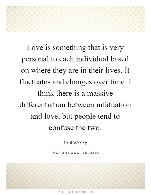 Love is something that is very personal to each individual based on where they are in their lives. It fluctuates and changes over time. I think there is a massive differentiation between infatuation and love, but people tend to confuse the two Picture Quote #1