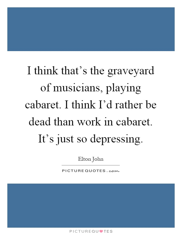 I think that's the graveyard of musicians, playing cabaret. I think I'd rather be dead than work in cabaret. It's just so depressing Picture Quote #1