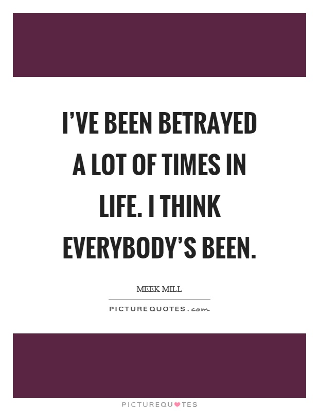 I've been betrayed a lot of times in life. I think everybody's been Picture Quote #1