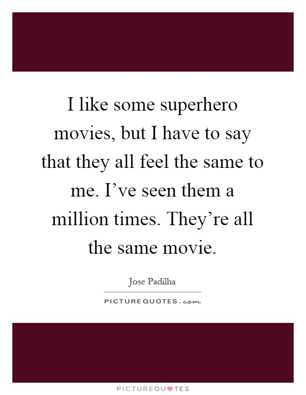 I like some superhero movies, but I have to say that they all feel the same to me. I've seen them a million times. They're all the same movie Picture Quote #1