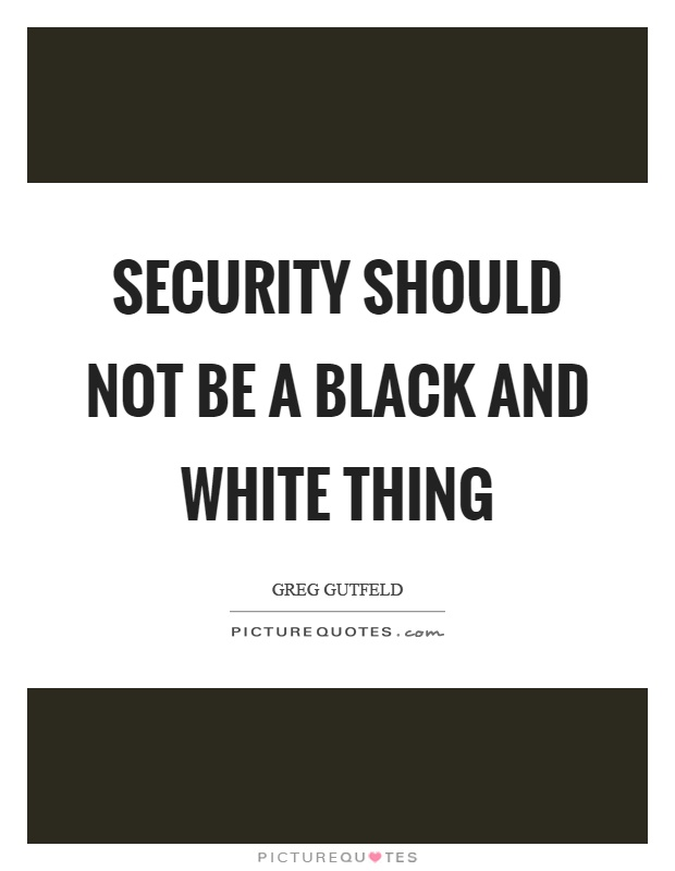 Security should not be a black and white thing Picture Quote #1
