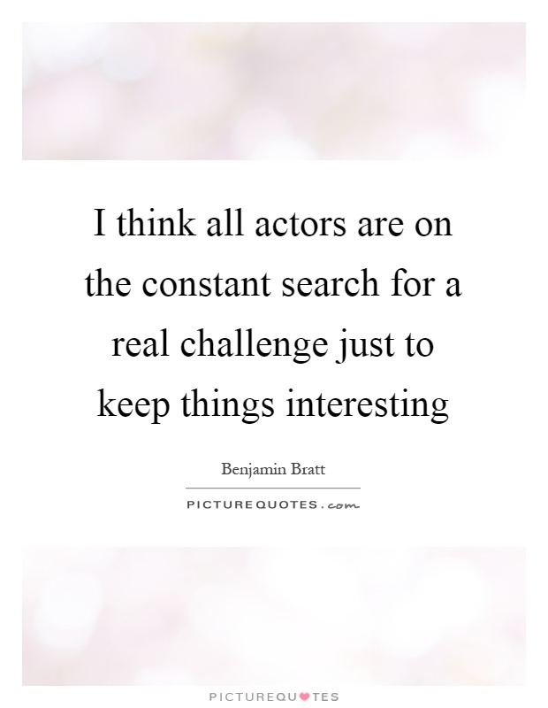 I think all actors are on the constant search for a real challenge just to keep things interesting Picture Quote #1