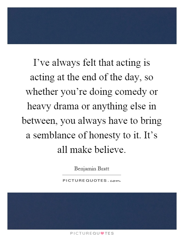 I've always felt that acting is acting at the end of the day, so whether you're doing comedy or heavy drama or anything else in between, you always have to bring a semblance of honesty to it. It's all make believe Picture Quote #1
