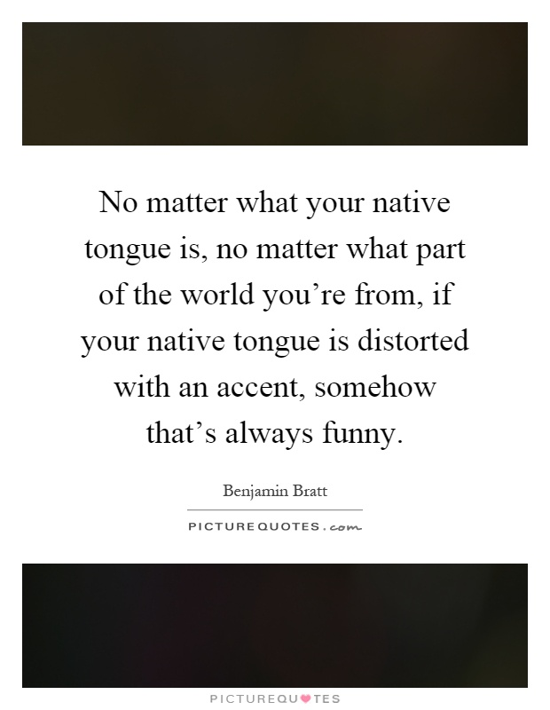No matter what your native tongue is, no matter what part of the world you're from, if your native tongue is distorted with an accent, somehow that's always funny Picture Quote #1