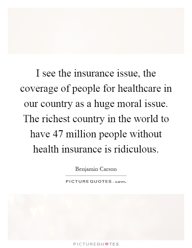 I see the insurance issue, the coverage of people for healthcare in our country as a huge moral issue. The richest country in the world to have 47 million people without health insurance is ridiculous Picture Quote #1