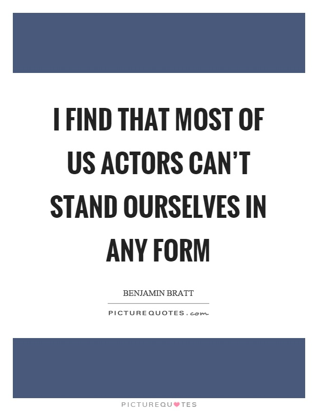 I find that most of us actors can't stand ourselves in any form Picture Quote #1