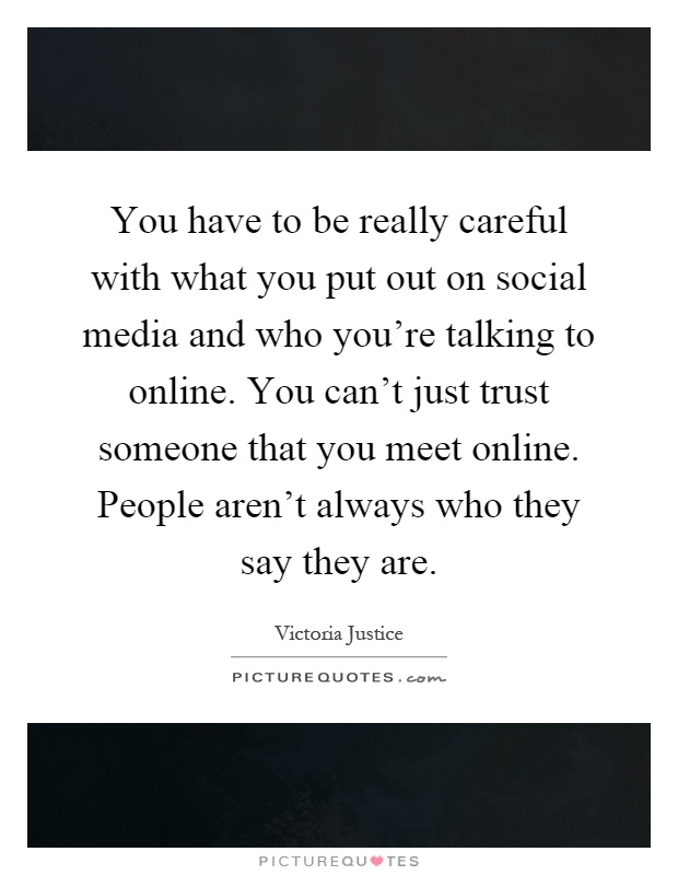 You have to be really careful with what you put out on social media and who you're talking to online. You can't just trust someone that you meet online. People aren't always who they say they are Picture Quote #1