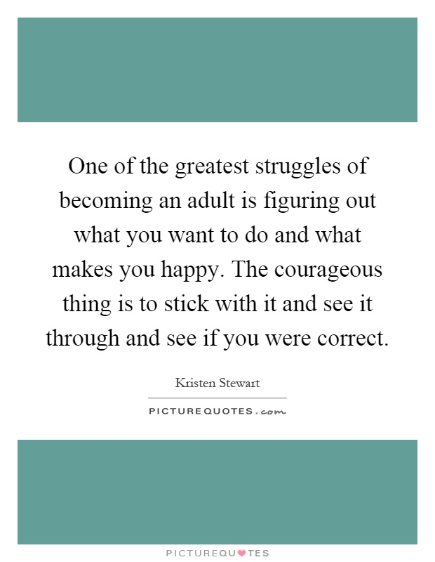 One of the greatest struggles of becoming an adult is figuring out what you want to do and what makes you happy. The courageous thing is to stick with it and see it through and see if you were correct Picture Quote #1