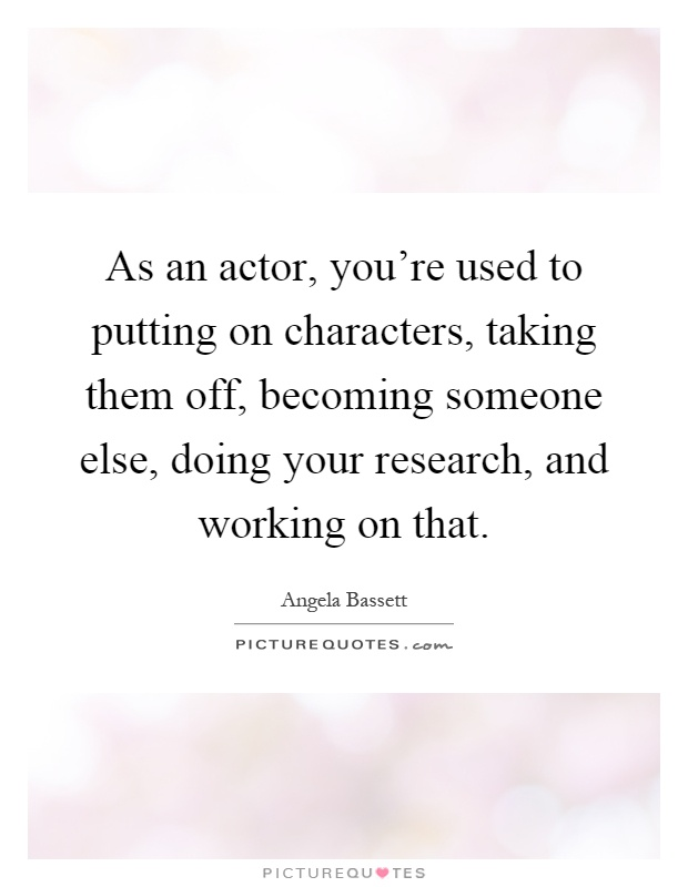 As an actor, you're used to putting on characters, taking them off, becoming someone else, doing your research, and working on that Picture Quote #1