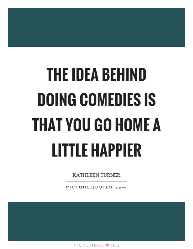 The idea behind doing comedies is that you go home a little happier Picture Quote #1