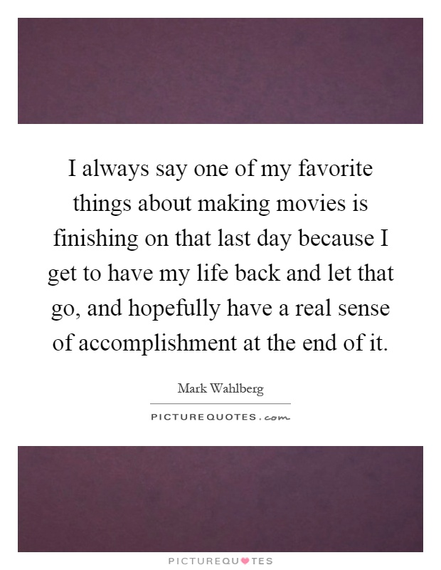 I always say one of my favorite things about making movies is finishing on that last day because I get to have my life back and let that go, and hopefully have a real sense of accomplishment at the end of it Picture Quote #1