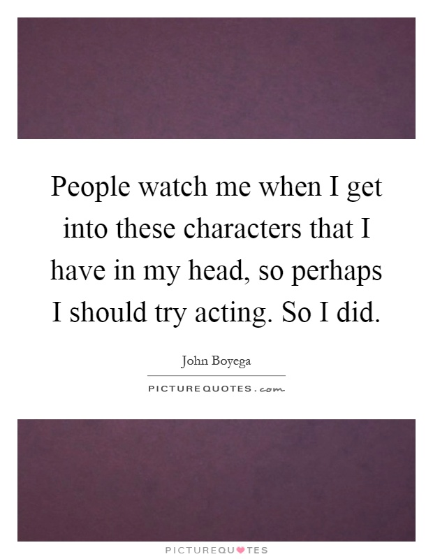 People watch me when I get into these characters that I have in my head, so perhaps I should try acting. So I did Picture Quote #1
