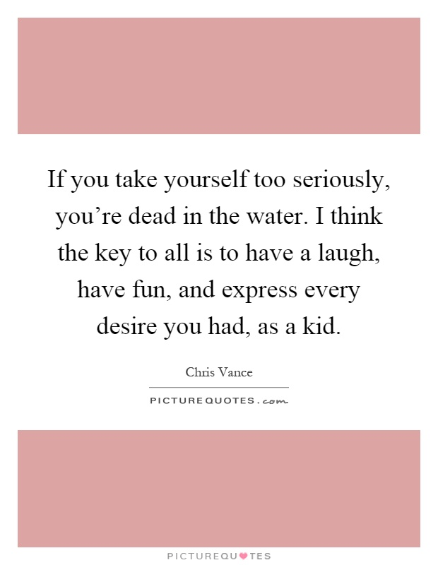 If you take yourself too seriously, you're dead in the water. I think the key to all is to have a laugh, have fun, and express every desire you had, as a kid Picture Quote #1