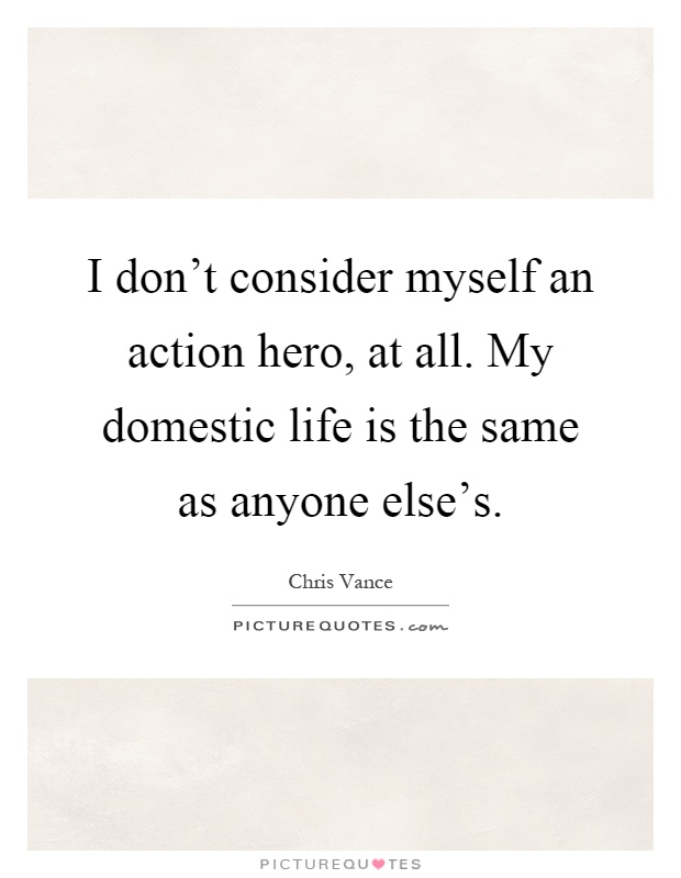 I don't consider myself an action hero, at all. My domestic life is the same as anyone else's Picture Quote #1