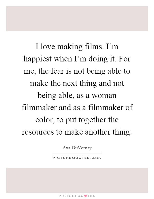 I love making films. I'm happiest when I'm doing it. For me, the fear is not being able to make the next thing and not being able, as a woman filmmaker and as a filmmaker of color, to put together the resources to make another thing Picture Quote #1