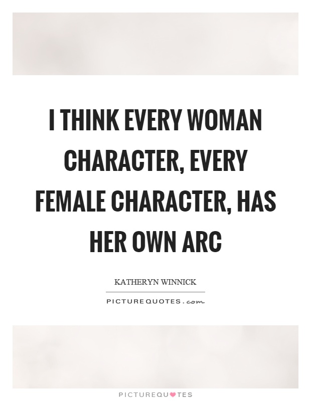 I think every woman character, every female character, has her own arc Picture Quote #1