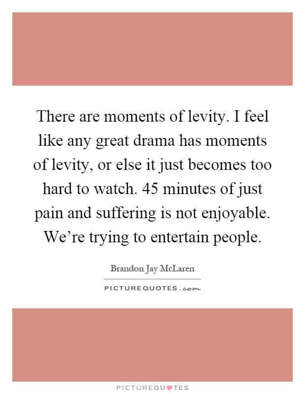 There are moments of levity. I feel like any great drama has moments of levity, or else it just becomes too hard to watch. 45 minutes of just pain and suffering is not enjoyable. We're trying to entertain people Picture Quote #1