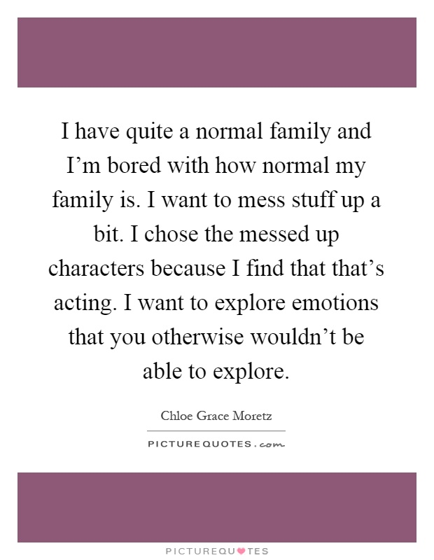 I have quite a normal family and I'm bored with how normal my family is. I want to mess stuff up a bit. I chose the messed up characters because I find that that's acting. I want to explore emotions that you otherwise wouldn't be able to explore Picture Quote #1