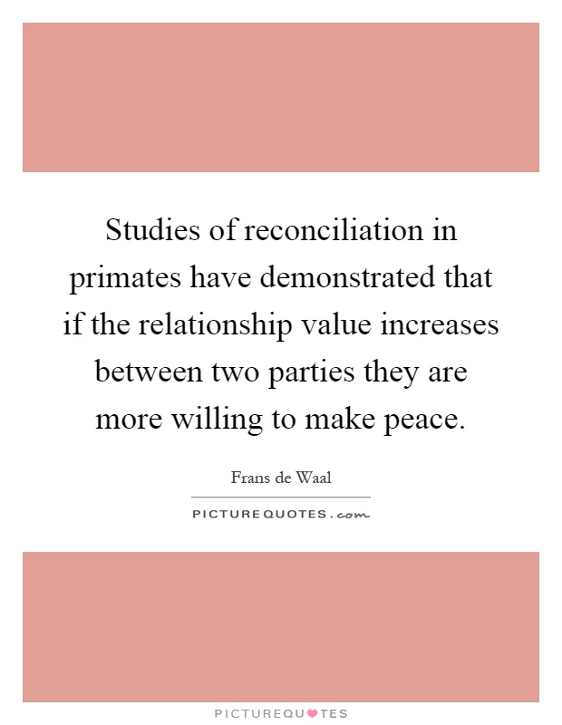 Studies of reconciliation in primates have demonstrated that if the relationship value increases between two parties they are more willing to make peace Picture Quote #1