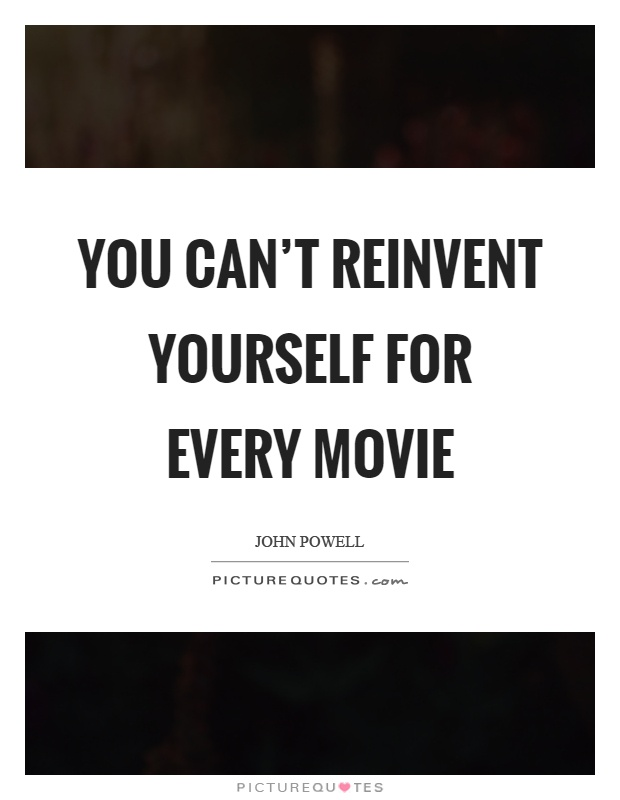 You can't reinvent yourself for every movie Picture Quote #1