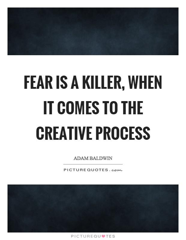Fear is a killer, when it comes to the creative process Picture Quote #1