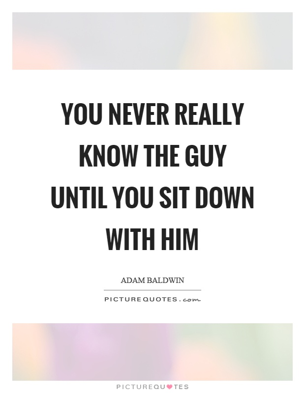 You never really know the guy until you sit down with him Picture Quote #1