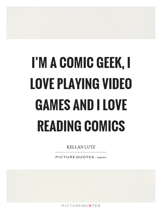 I'm a comic geek, I love playing video games and I love reading comics Picture Quote #1