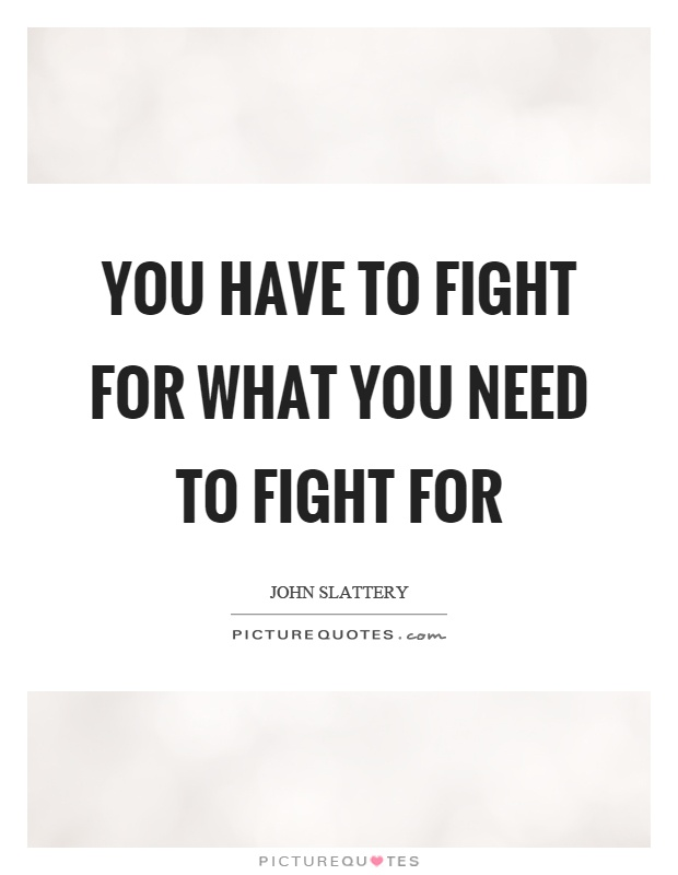 You have to fight for what you need to fight for Picture Quote #1