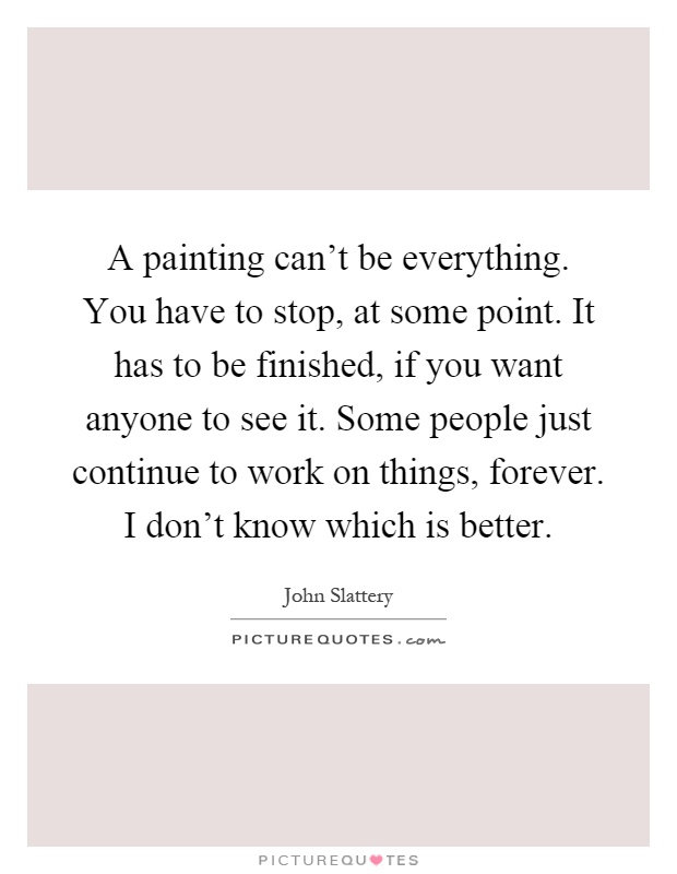 A painting can't be everything. You have to stop, at some point. It has to be finished, if you want anyone to see it. Some people just continue to work on things, forever. I don't know which is better Picture Quote #1