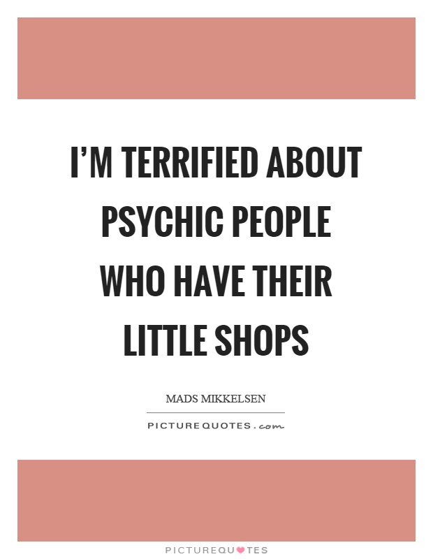 I'm terrified about psychic people who have their little shops Picture Quote #1