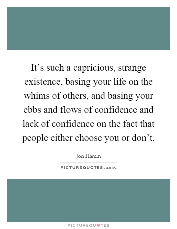 It's such a capricious, strange existence, basing your life on the whims of others, and basing your ebbs and flows of confidence and lack of confidence on the fact that people either choose you or don't Picture Quote #1