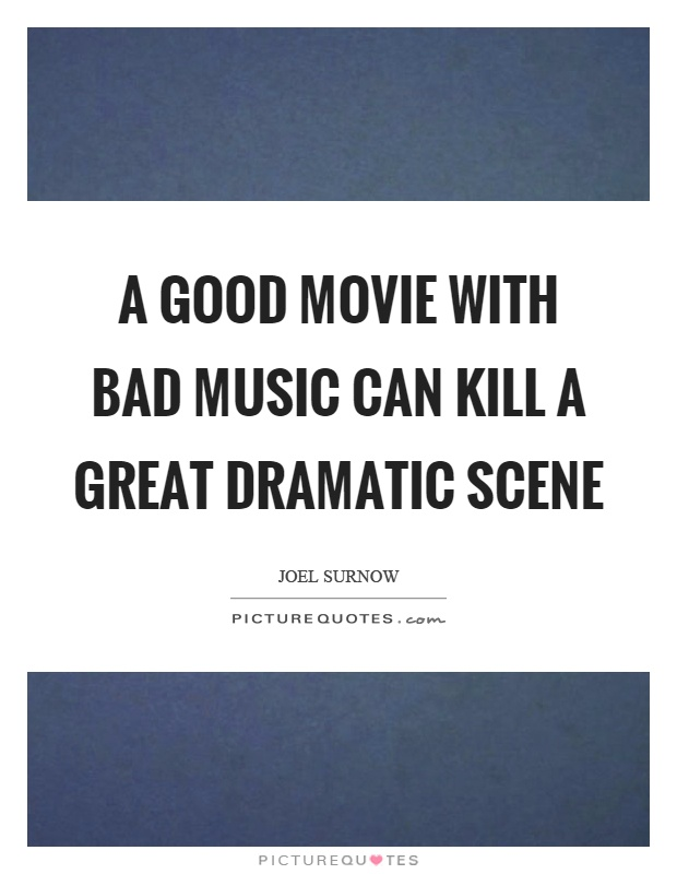 A good movie with bad music can kill a great dramatic scene Picture Quote #1
