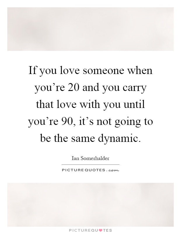 If you love someone when you're 20 and you carry that love with you until you're 90, it's not going to be the same dynamic Picture Quote #1