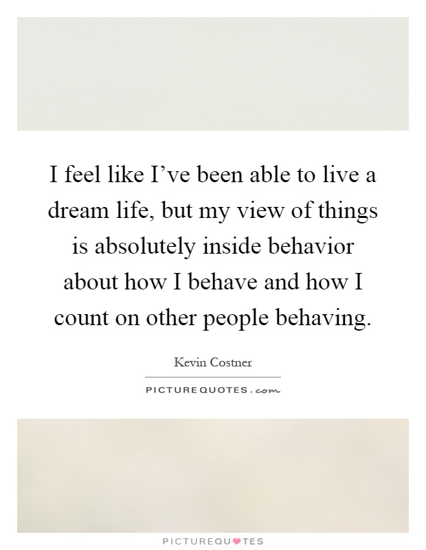 I feel like I've been able to live a dream life, but my view of things is absolutely inside behavior about how I behave and how I count on other people behaving Picture Quote #1