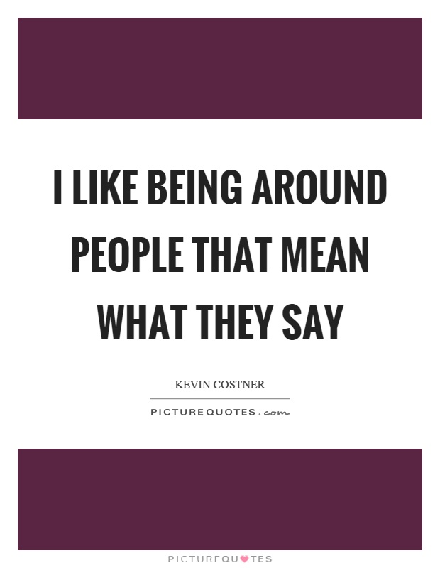 I like being around people that mean what they say Picture Quote #1