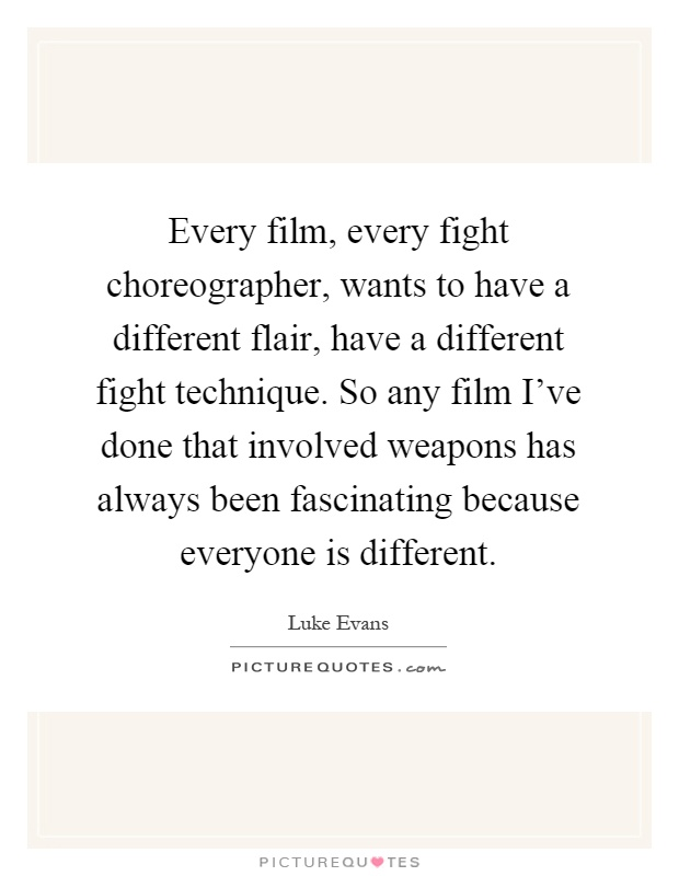 Every film, every fight choreographer, wants to have a different flair, have a different fight technique. So any film I've done that involved weapons has always been fascinating because everyone is different Picture Quote #1