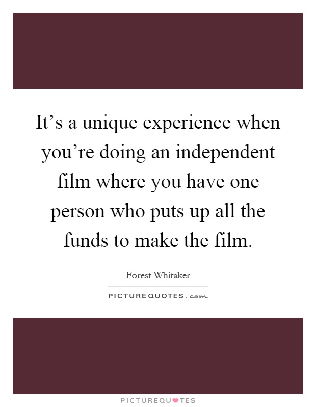 It's a unique experience when you're doing an independent film where you have one person who puts up all the funds to make the film Picture Quote #1