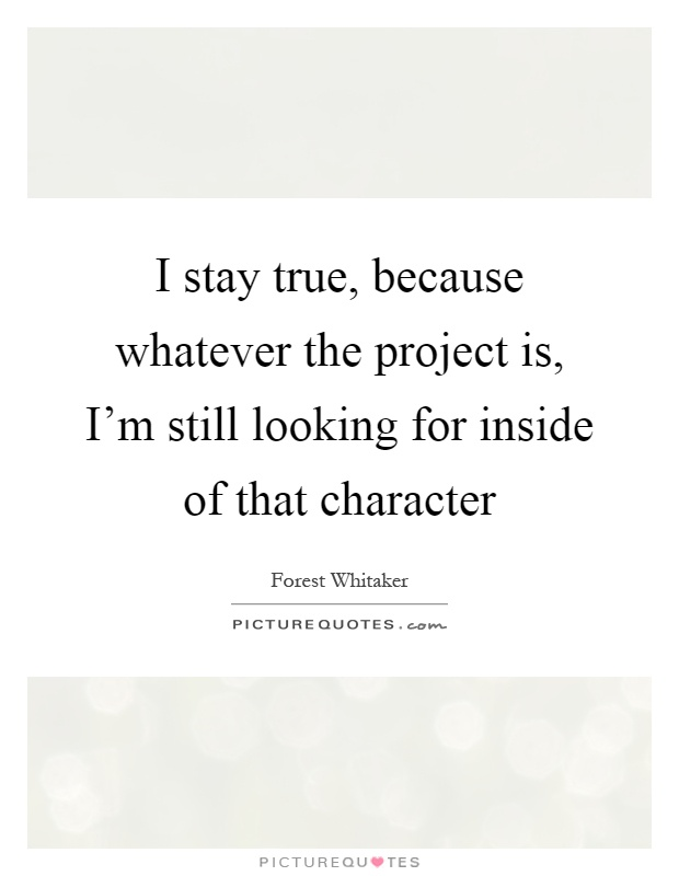 I stay true, because whatever the project is, I'm still looking for inside of that character Picture Quote #1