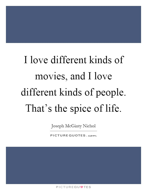 I love different kinds of movies, and I love different kinds of people. That's the spice of life Picture Quote #1