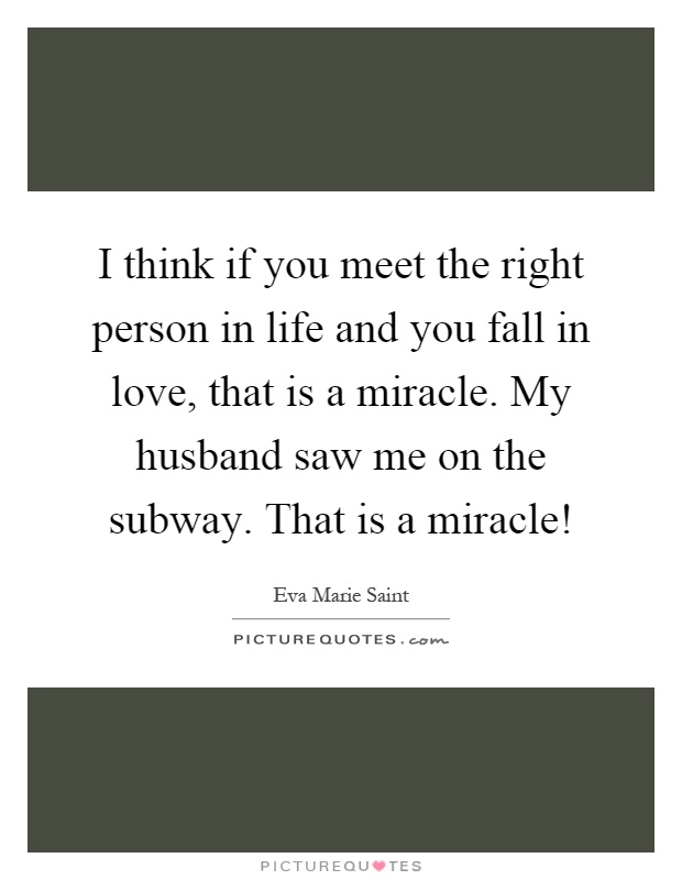I think if you meet the right person in life and you fall in love, that is a miracle. My husband saw me on the subway. That is a miracle! Picture Quote #1