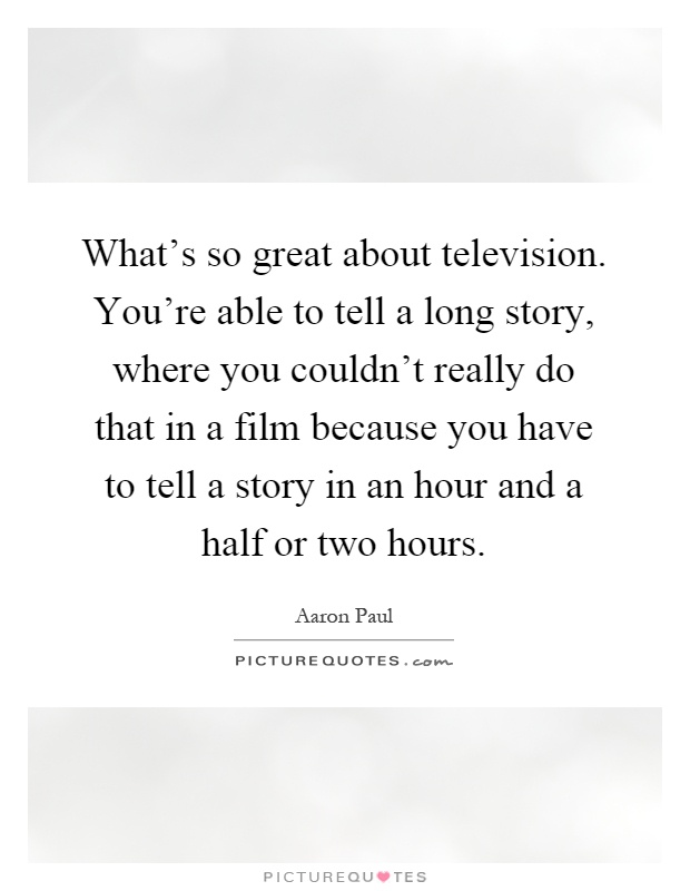 What's so great about television. You're able to tell a long story, where you couldn't really do that in a film because you have to tell a story in an hour and a half or two hours Picture Quote #1