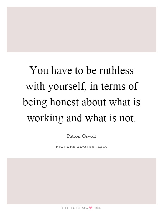 You have to be ruthless with yourself, in terms of being honest about what is working and what is not Picture Quote #1