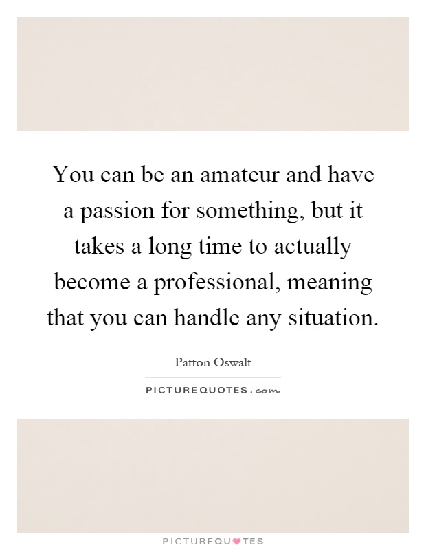 You can be an amateur and have a passion for something, but