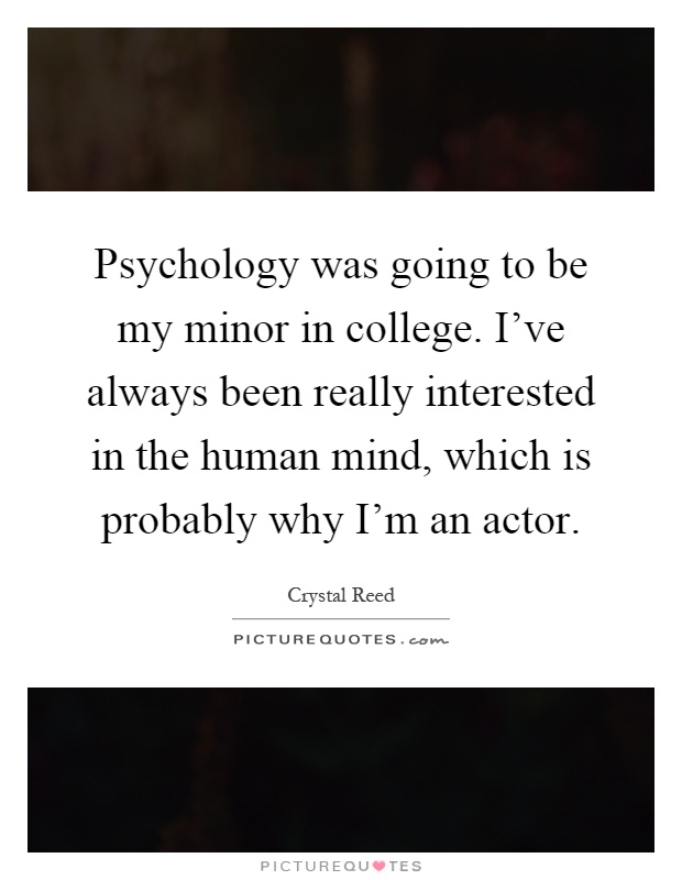 Psychology was going to be my minor in college. I've always been really interested in the human mind, which is probably why I'm an actor Picture Quote #1